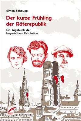Simon Schaupp - Der kurze Frühling der Räterepublik -Ein Tagebuch der bayerischen Revolution